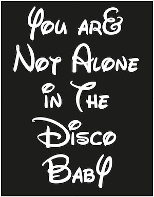 You are not alone in the disco baby