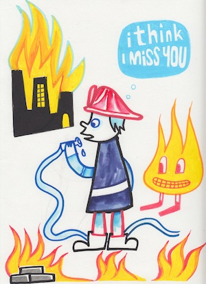I think I miss you. Fireman